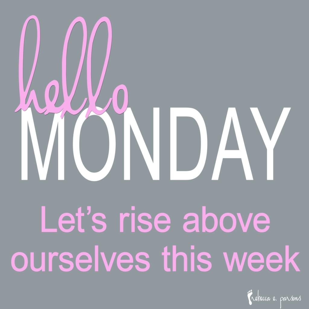 Hello Monday, let's rise above ourselves this week